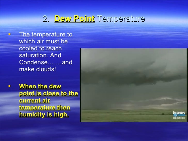 2.  Dew Point  Temperature <ul><li>The temperature to which air must be cooled to reach saturation. And Condense…….and mak...