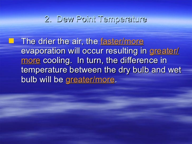 2.  Dew Point Temperature <ul><li>The drier the air, the  faster/more   evaporation will occur resulting in  greater/more ...