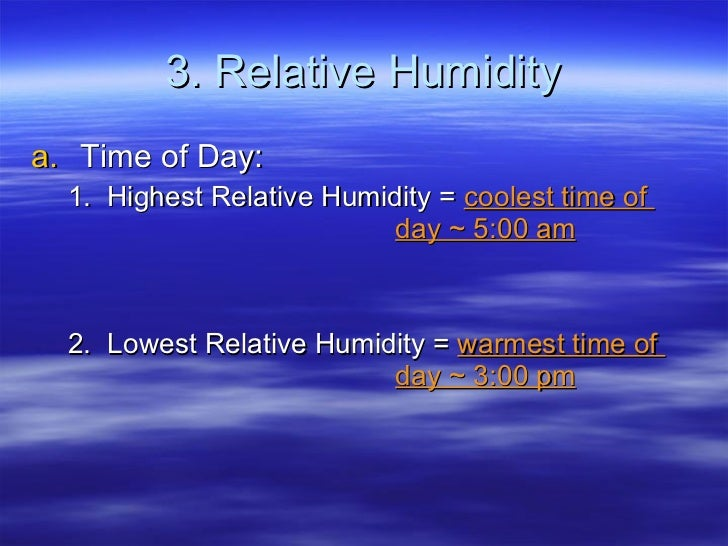3. Relative Humidity <ul><li>Time of Day: </li></ul><ul><ul><li>1.  Highest Relative Humidity =  coolest time of  day ~ 5:...