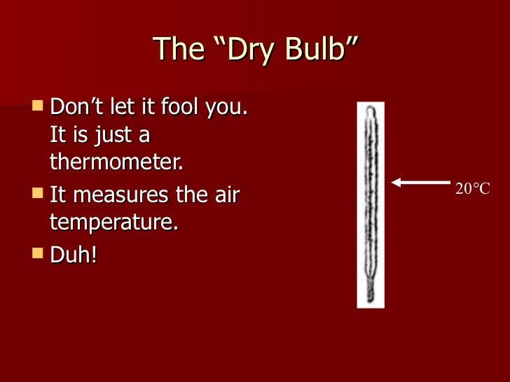 "The ""Dry Bulb"" <ul><li>Don't let it fool you.  It is just a thermometer. </li></ul><ul><li>It measures the air temperature..."