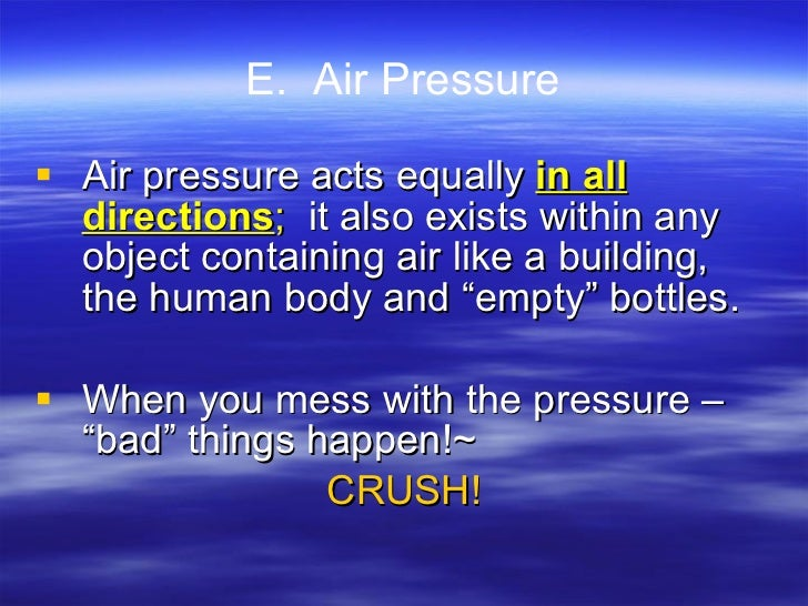 E.  Air Pressure <ul><li>Air pressure acts equally  in all directions ;  it also exists within any object containing air l...
