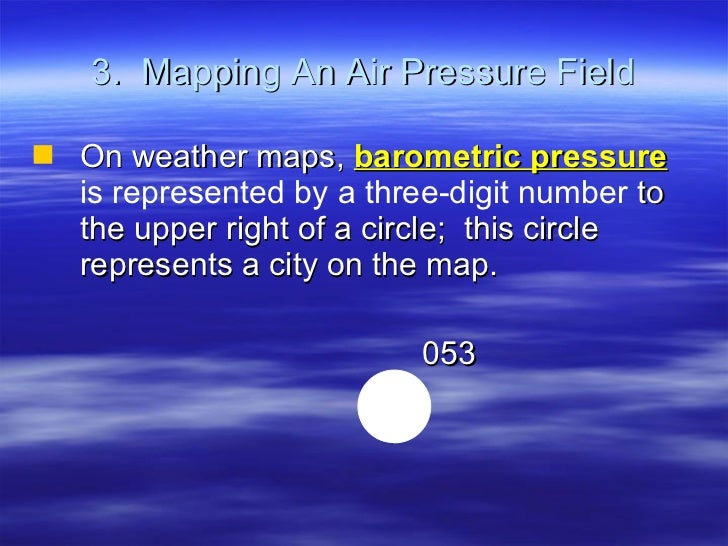 3.  Mapping An Air Pressure Field <ul><li>On weather maps,  barometric pressure   is represented by a three-digit number  ...