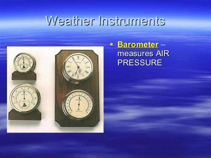 Weather Instruments <ul><li>Barometer  – measures AIR PRESSURE </li></ul>