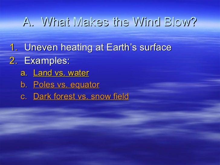 A.  What Makes the Wind Blow? <ul><li>Uneven heating at Earth's surface </li></ul><ul><li>Examples: </li></ul><ul><ul><li>...
