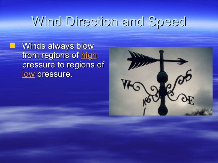 Wind Direction and Speed <ul><li>Winds always blow from regions of  high  pressure to regions of  low  pressure. </li></ul>