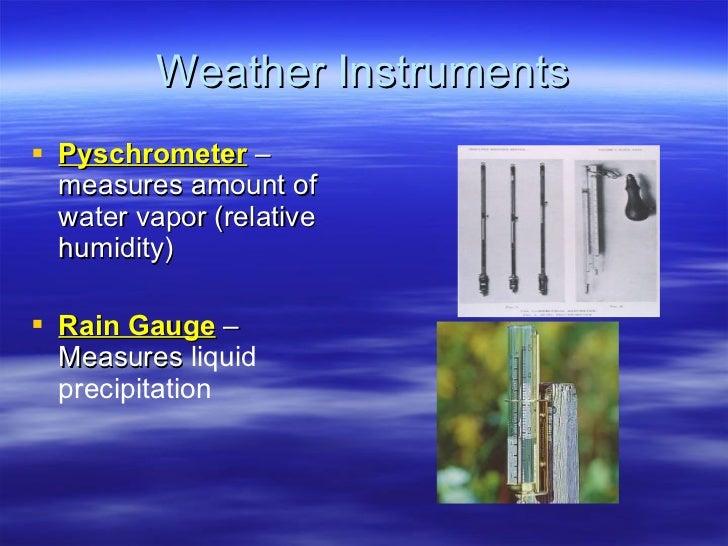 Weather Instruments <ul><li>Pyschrometer  – measures amount of water vapor (relative humidity) </li></ul><ul><li>Rain Gaug...