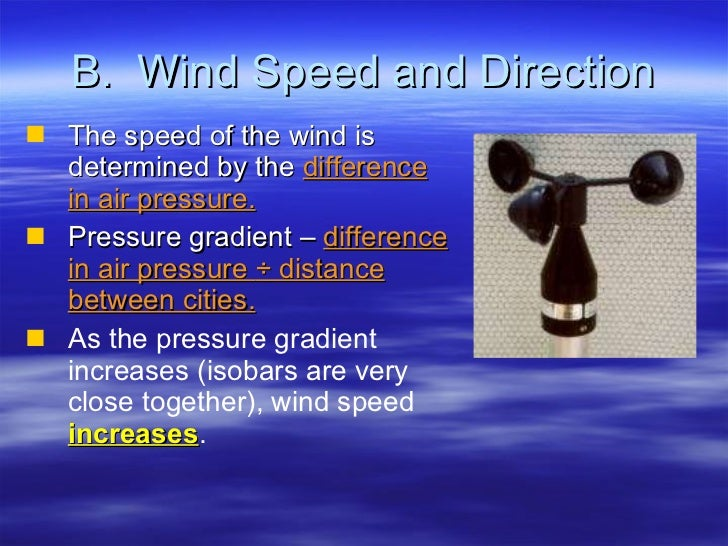 B.  Wind Speed and Direction <ul><li>The speed of the wind is determined by the  difference in air pressure. </li></ul><ul...