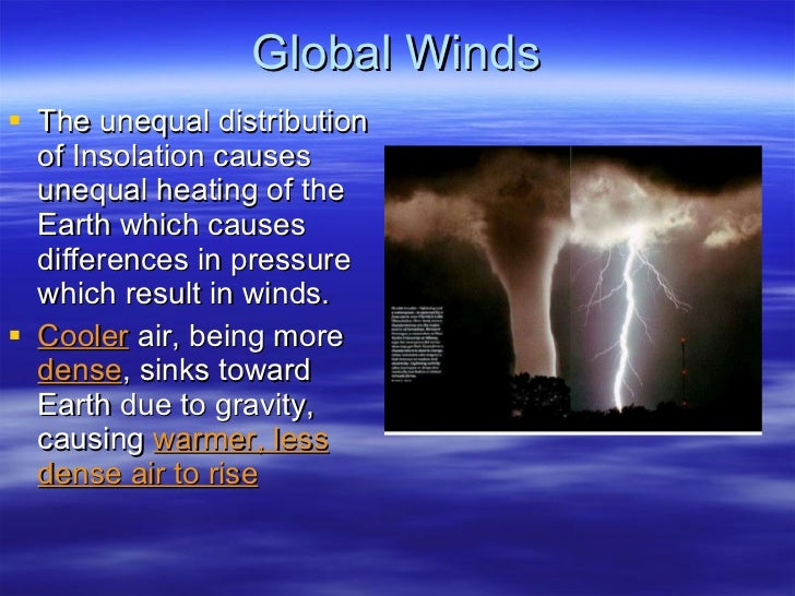 Global Winds <ul><li>The unequal distribution of Insolation causes unequal heating of the Earth which causes differences i...