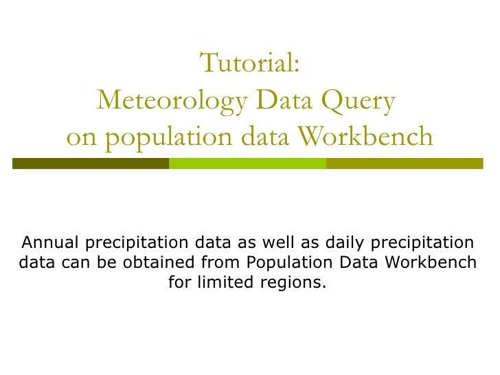 Tutorial: Meteorology Data Query  on population data Workbench Annual precipitation data as well as daily precipitation da...