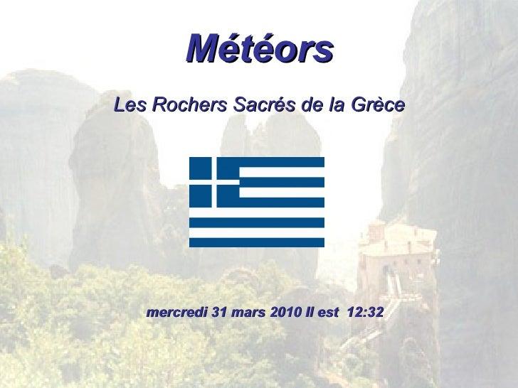 Météors <ul><li>Les Rochers Sacrés de la Grèce </li></ul>mercredi 31 mars 2010  Il est  12:31
