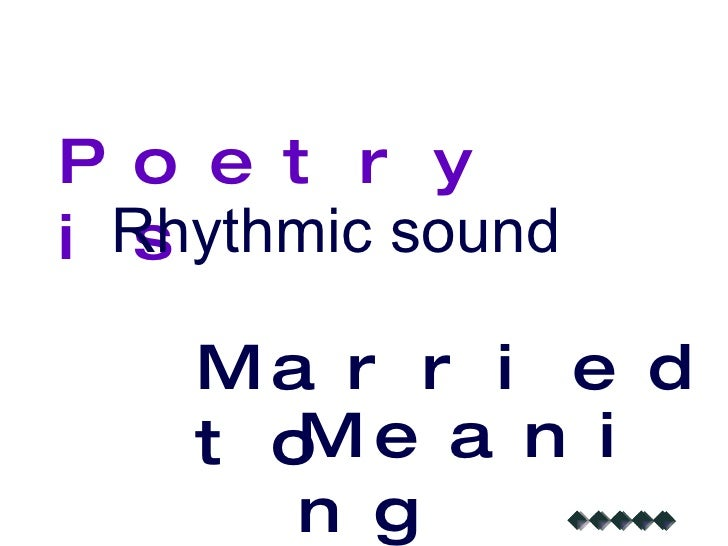 Poetry is Rhythmic sound Married to Meaning