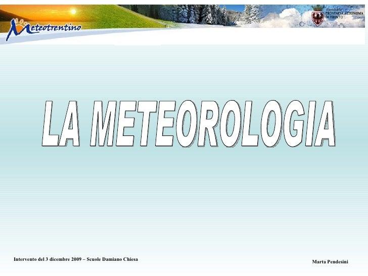LA METEOROLOGIA Intervento del 3 dicembre 2009 – Scuole Damiano Chiesa Marta   Pendesini
