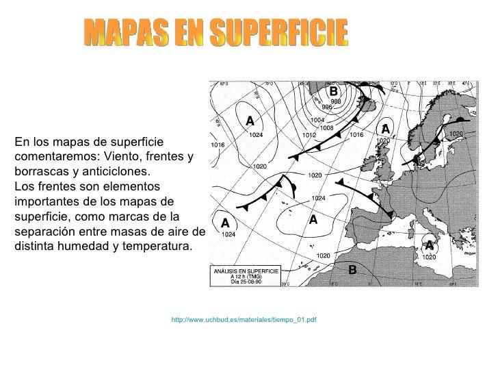 MAPAS EN SUPERFICIE En los mapas de superficie comentaremos: Viento, frentes y borrascas y anticiclones.  Los frentes son ...