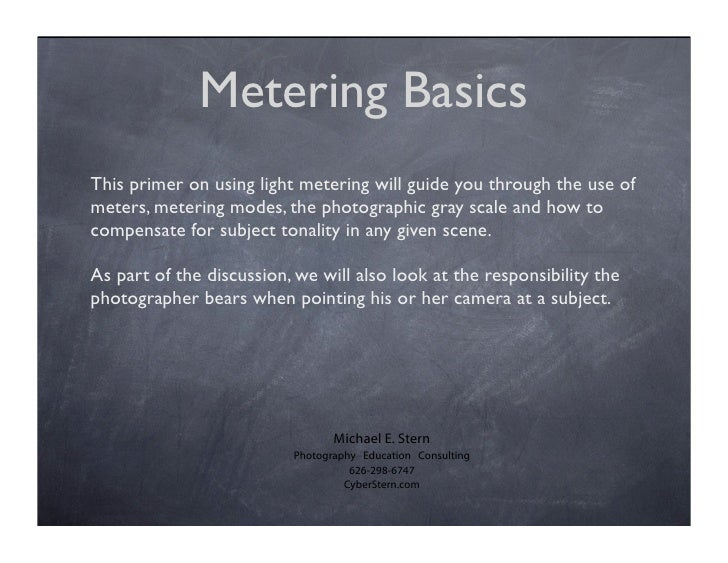 Metering Basics   This primer on using light metering will guide you through the use of                                   ...