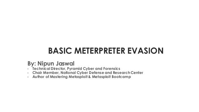 BASIC METERPRETER EVASION By: Nipun Jaswal • TechnicalDirector, Pyramid Cyber and Forensics • Chair Member, National Cyber...