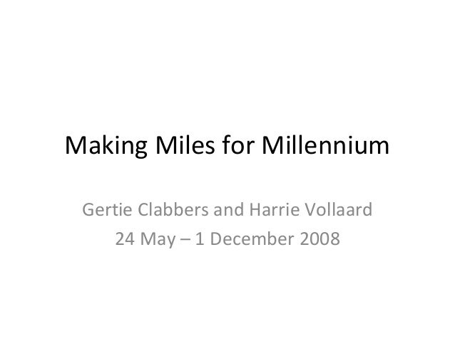 Making Miles for Millennium Gertie Clabbers and Harrie Vollaard 24 May – 1 December 2008