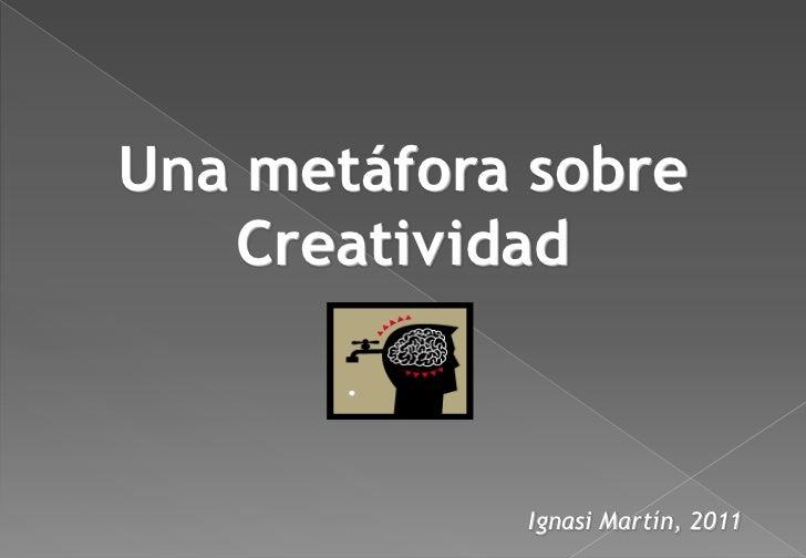 Una metáfora sobre   Creatividad            Ignasi Martín, 2011