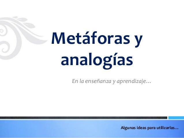 Metáforas y analogías En la enseñanza y aprendizaje…  Algunas ideas para utilizarlas…