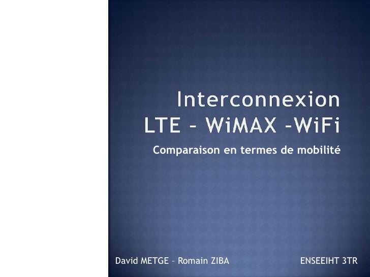 Interconnexion LTE – WiMAX –WiFi<br />Comparaison en termes de mobilité<br />David METGE – Romain ZIBAENSEEIHT 3TR <br />