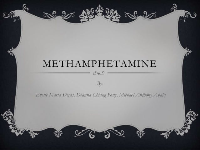 METHAMPHETAMINE By: Evette Maria Deras, Deanna Chiang Fong, Michael Anthony Abala