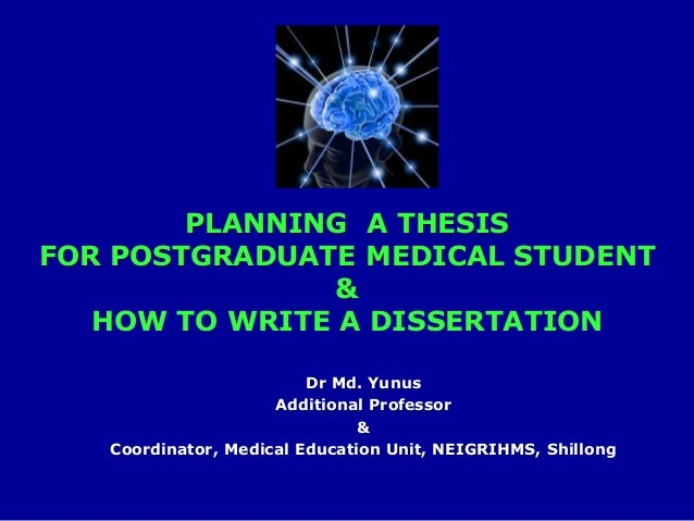 Dr Md. Yunus Additional Professor & Coordinator, Medical Education Unit, NEIGRIHMS, Shillong PLANNING A THESIS FOR POSTGRA...