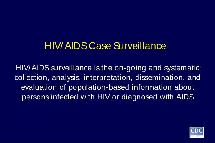 HIV/ AIDS Case SurveillanceHIV/ AIDS surveillance is the on-going and systematiccollection, analysis, interpretation, diss...