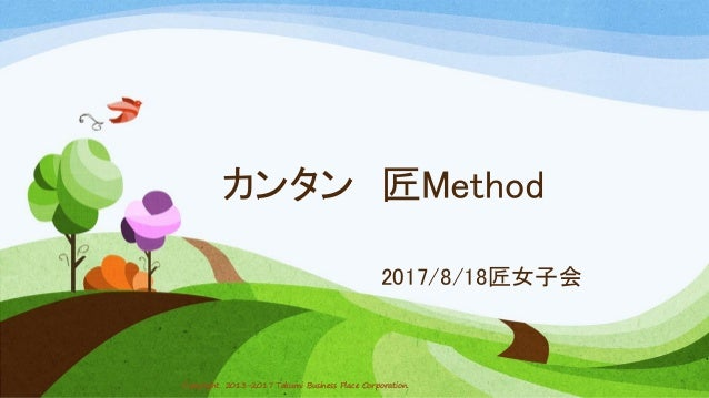 Copyright 2013-2017 Takumi Business Place Corporation.Copyright 2013-2017 Takumi Business Place Corporation. カンタン 匠Method ...