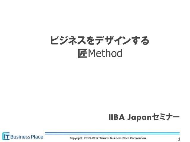 Copyright 2013-2017 Takumi Business Place Corporation. ビジネスをデザインする 匠Method 1 IIBA Japanセミナー