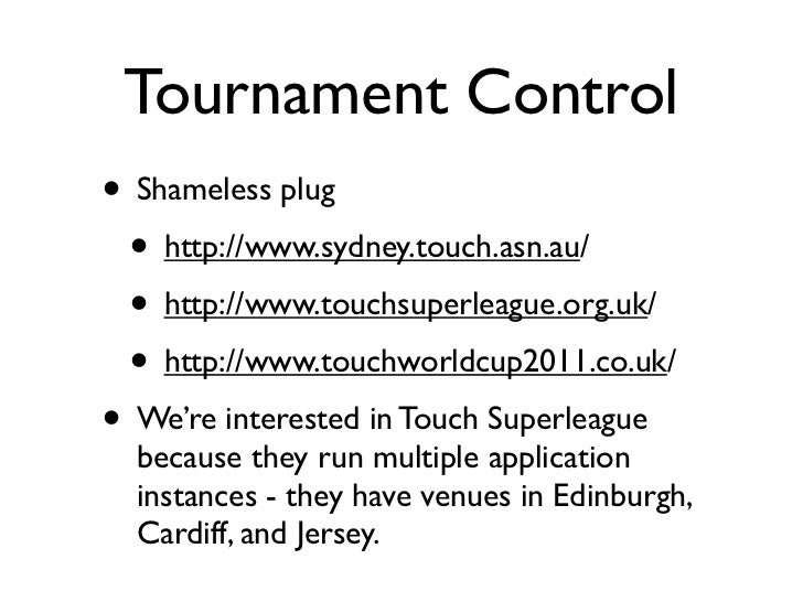 Tournament Control• Shameless plug • http://www.sydney.touch.asn.au/ • http://www.touchsuperleague.org.uk/ • http://www.to...