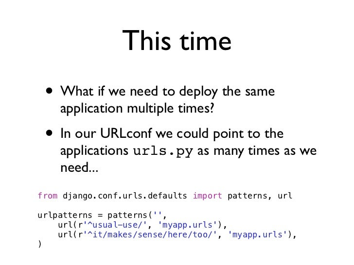 This time • What if we need to deploy the same    application multiple times? • In our URLconf we could point to the    ap...