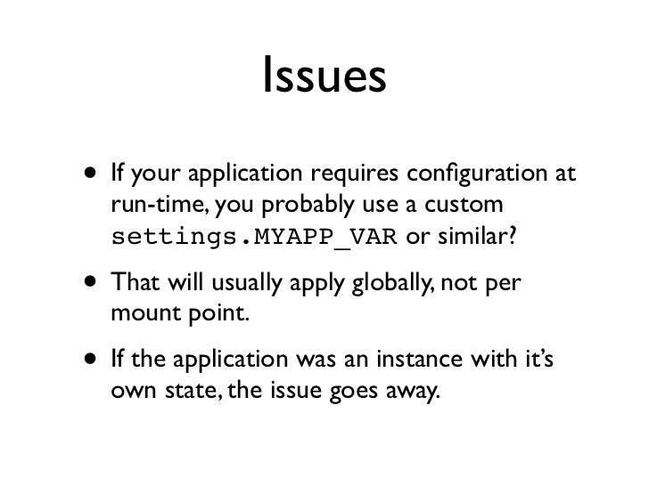 Issues• If your application requires configuration at  run-time, you probably use a custom  settings.MYAPP_VAR or similar?•...