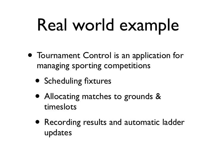 Real world example• Tournament Control is an application for  managing sporting competitions • Scheduling fixtures • Alloca...