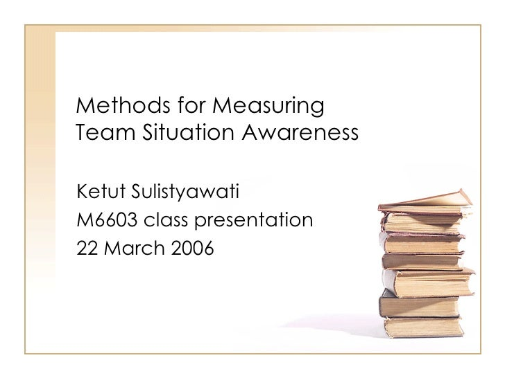 Methods for Measuring Team Situation Awareness Ketut Sulistyawati M6603 class presentation 22 March 2006