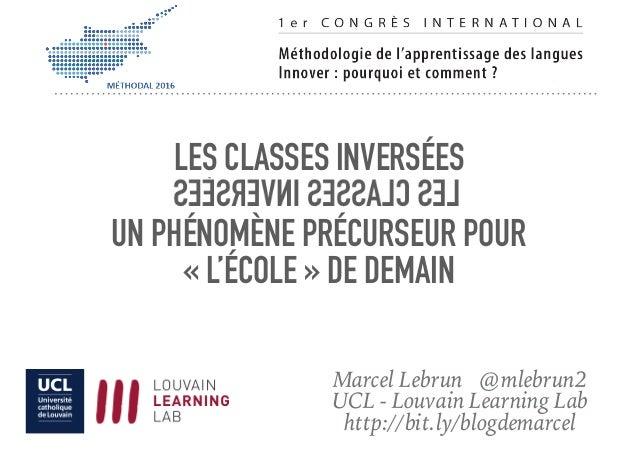 LES CLASSES INVERSÉES UN PHÉNOMÈNE PRÉCURSEUR POUR «L'ÉCOLE» DE DEMAIN Marcel Lebrun @mlebrun2 UCL - Louvain Learning La...