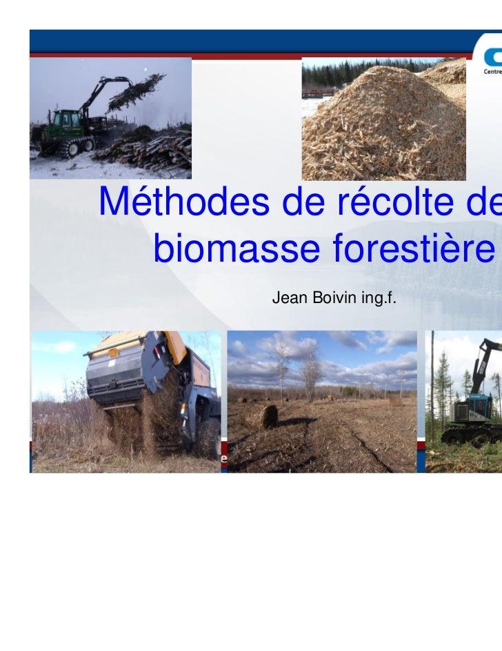 Méthodes de récolte de la  biomasse forestière         Jean Boivin ing.f.                              Octobre 2010       ...