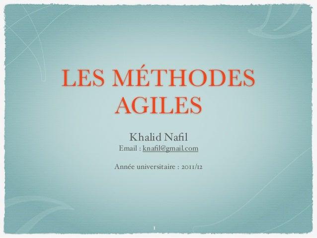 LES MÉTHODES AGILES Khalid Nafil Email : knafil@gmail.com Année universitaire : 2011/12 1