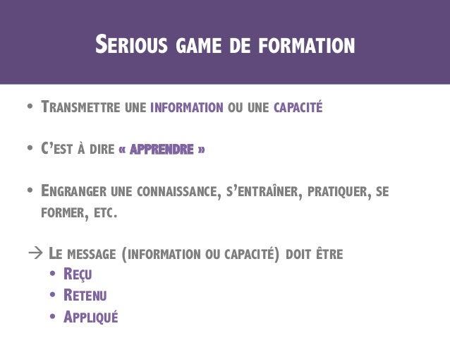 SERIOUS GAME DE FORMATION • TRANSMETTRE UNE INFORMATION OU UNE CAPACITÉ • C'EST À DIRE «APPRENDRE» • ENGRANGER UNE CO...