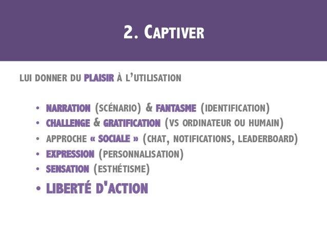 2. CAPTIVER LUI DONNER DU PLAISIR À L'UTILISATION • NARRATION (SCÉNARIO) & FANTASME (IDENTIFICATION) • CHALLENGE & GRATI...