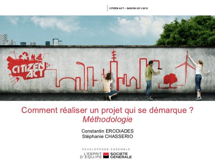 CITIZEN ACT – SAISON 2011-2012Comment réaliser un projet qui se démarque ?               Méthodologie               Consta...