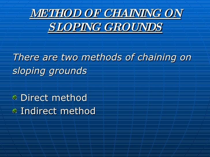 METHOD OF CHAINING ON SLOPING GROUNDS <ul><li>There are two methods of chaining on  </li></ul><ul><li>sloping grounds </li...