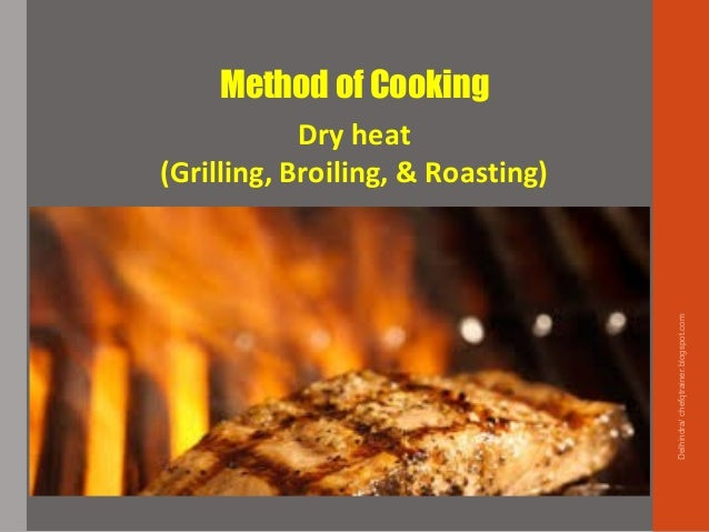 Method of Cooking Dry heat (Grilling, Broiling, & Roasting) Delhindra/chefqtrainer.blogspot.com