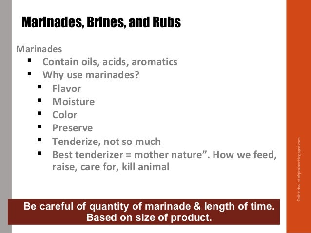 Marinades  Contain oils, acids, aromatics  Why use marinades?  Flavor  Moisture  Color  Preserve  Tenderize, not so...