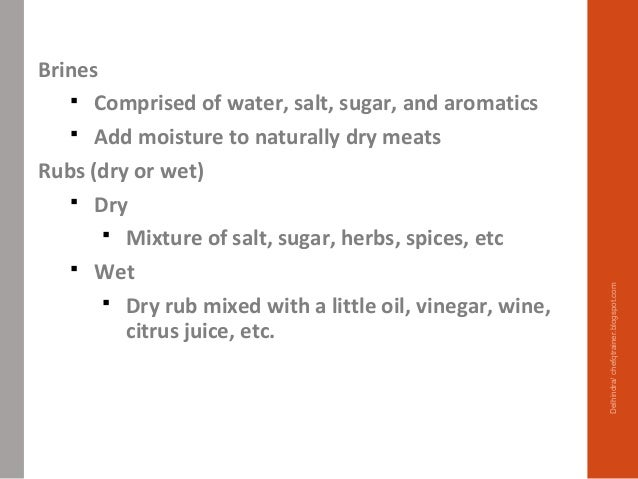 Brines  Comprised of water, salt, sugar, and aromatics  Add moisture to naturally dry meats Rubs (dry or wet)  Dry  Mi...