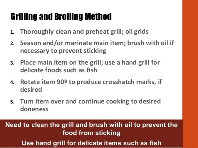 1. Thoroughly clean and preheat grill; oil grids 2. Season and/or marinate main item; brush with oil if necessary to preve...