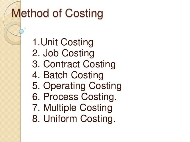 Method of Costing 1.Unit Costing 2. Job Costing 3. Contract Costing 4. Batch Costing 5. Operating Costing 6. Process Costi...