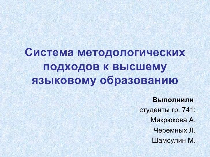 Система методологических подходов к высшему языковому образованию Выполнили   студенты гр. 741: Микрюкова А. Черемных Л. Ш...