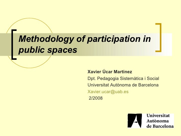 Methodology of participation in public spaces   Xavier Úcar   Martínez   Dpt. Pedagogia Sistemàtica i Social   Universitat...