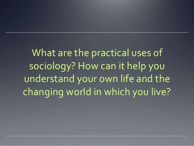 What are the practical uses of  sociology? How can it help you  understand your own life and the  changing world in which ...