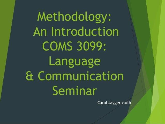 Methodology: An Introduction COMS 3099: Language & Communication Seminar Carol Jaggernauth