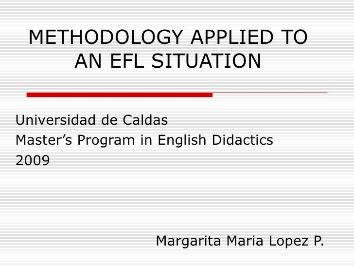METHODOLOGY APPLIED TO AN EFL SITUATION Universidad de Caldas Master's Program in English Didactics 2009 Margarita Maria L...